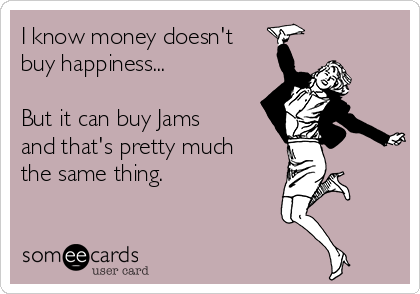 I know money doesn't buy happiness...  But it can buy Jams and that's pretty much the same thing.