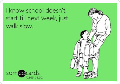 I know school doesn't start till next week, just walk slow.