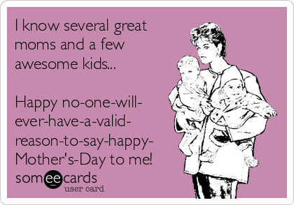 I know several great  moms and a few awesome kids...  Happy no-one-will- ever-have-a-valid- reason-to-say-happy- Mother's-Day to me!