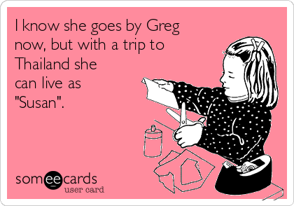 """I know she goes by Greg now, but with a trip to Thailand she can live as """"Susan""""."""