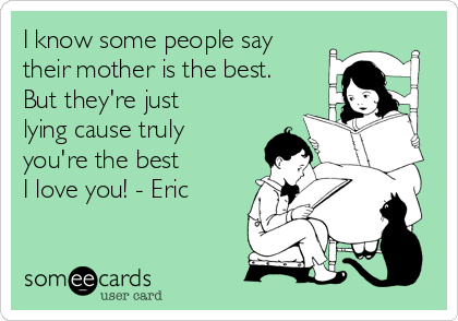 I know some people say their mother is the best. But they're just lying cause truly you're the best❤️ I love you! - Eric