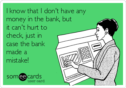 I know that I don't have any money in the bank, but it can't hurt to check, just in case the bank made a mistake!