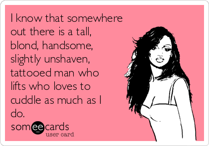I know that somewhere out there is a tall, blond, handsome, slightly unshaven, tattooed man who lifts who loves to cuddle as much as I do.