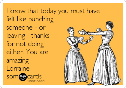 I know that today you must have felt like punching someone - or leaving - thanks for not doing either. You are amazing Lorraine
