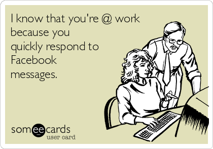 I know that you're @ work because you quickly respond to Facebook messages.