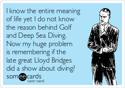 I know the entire meaning of life yet I do not know the reason behind Golf and Deep Sea Diving. Now my huge problem is remembering if the late great Lloyd Bridges did a show about diving?