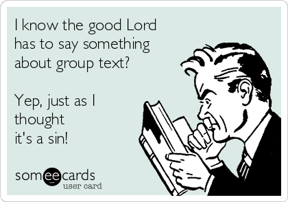 I know the good Lord has to say something about group text?  Yep, just as I thought it's a sin!