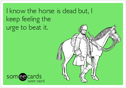 I know the horse is dead but, I keep feeling the urge to beat it.