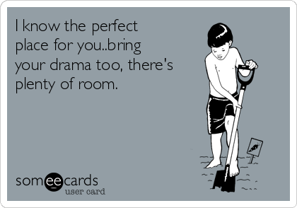 I know the perfect place for you..bring your drama too, there's  plenty of room.