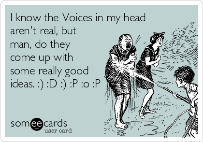 I know the Voices in my head aren't real, but man, do they come up with some really good ideas. :) :D :) :P :o :P
