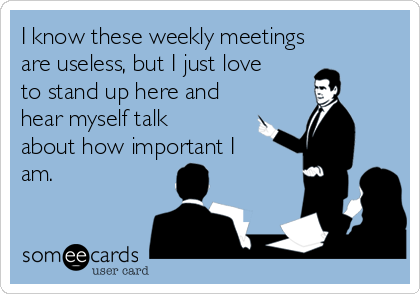 I know these weekly meetings are useless, but I just love to stand up here and hear myself talk about how important I am.
