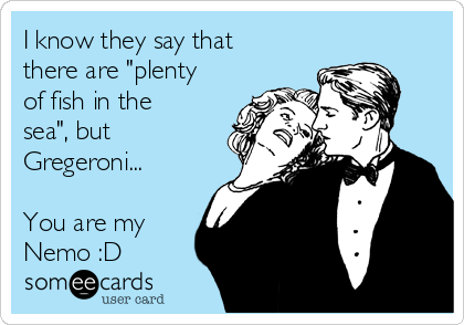 """I know they say that there are """"plenty of fish in the sea"""", but Gregeroni...  You are my Nemo :D"""