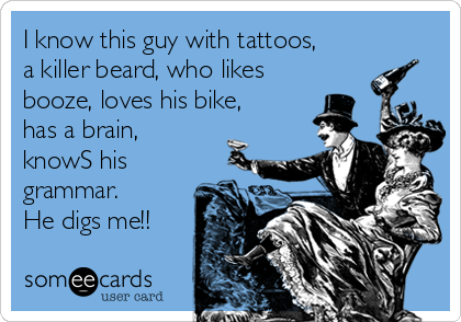 I know this guy with tattoos, a killer beard, who likes booze, loves his bike, has a brain, knowS his grammar. He digs me!!