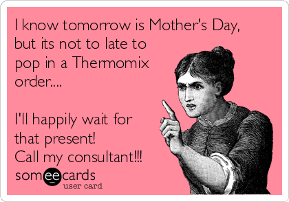 I know tomorrow is Mother's Day, but its not to late to pop in a Thermomix order....  I'll happily wait for that present! Call my consultant!!!