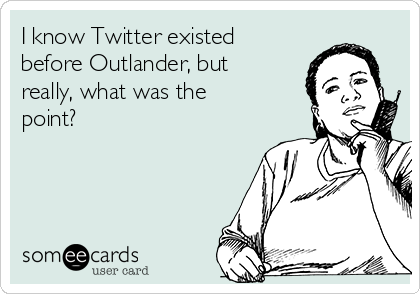 I know Twitter existed before Outlander, but really, what was the point?