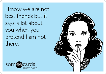I know we are not best friends but it says a lot about you when you pretend I am not there.