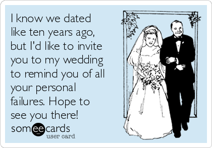 I know we dated like ten years ago, but I'd like to invite you to my wedding to remind you of all your personal failures. Hope to see you there!