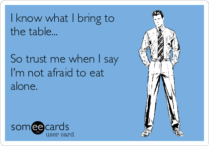 I know what I bring to the table...  So trust me when I say I'm not afraid to eat alone.