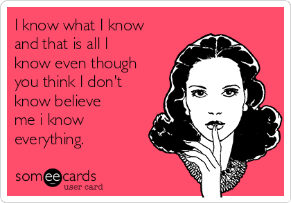 I know what I know and that is all I know even though you think I don't know believe me i know everything.