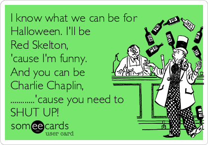 I know what we can be for Halloween. I'll be Red Skelton,  'cause I'm funny. And you can be Charlie Chaplin, ............'cause you need to SHUT UP!