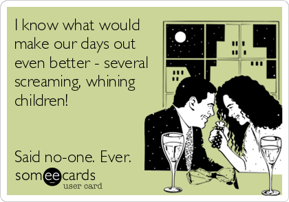 I know what would make our days out even better - several screaming, whining children!   Said no-one. Ever.