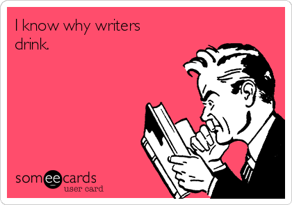 I know why writers drink.