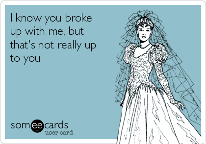 I know you broke up with me, but that's not really up to you
