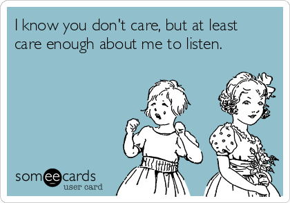 I know you don't care, but at least care enough about me to listen.