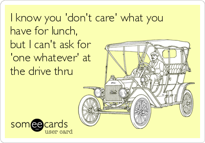 I know you 'don't care' what you have for lunch, but I can't ask for 'one whatever' at the drive thru