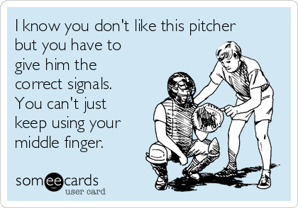 I know you don't like this pitcher but you have to give him the correct signals. You can't just keep using your middle finger.