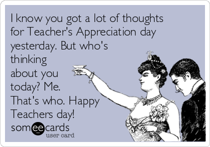 I know you got a lot of thoughts for Teacher's Appreciation day yesterday. But who's thinking about you today? Me. That's who. Happy Teachers day!