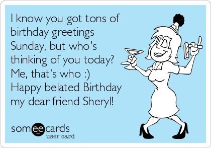 I know you got tons of birthday greetings  Sunday, but who's  thinking of you today? Me, that's who :) Happy belated Birthday my dear friend Sheryl!