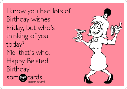 I know you had lots of Birthday wishes Friday, but who's thinking of you today?  Me, that's who.  Happy Belated Birthday!