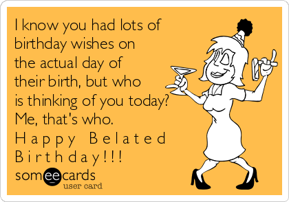 I know you had lots of birthday wishes on the actual day of their birth, but who is thinking of you today? Me, that's who. H a p p y   B e l a t e d B i r t h d a y ! ! !
