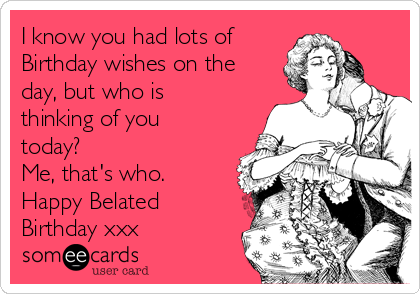 I know you had lots of  Birthday wishes on the day, but who is thinking of you today?  Me, that's who.  Happy Belated Birthday xxx