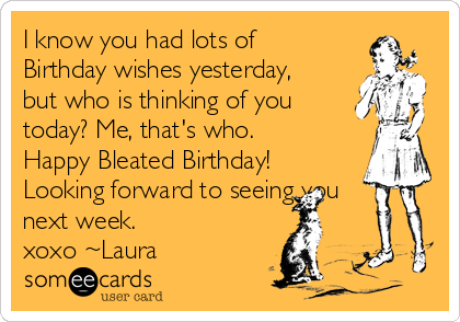 I know you had lots of Birthday wishes yesterday, but who is thinking of you  today? Me, that's who. Happy Bleated Birthday! Looking forward to seeing you next week. xoxo ~Laura