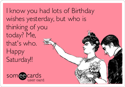 I know you had lots of Birthday wishes yesterday, but who is thinking of you today? Me, that's who.  Happy Saturday!!