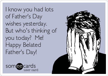 I know you had lots of Father's Day wishes yesterday. But who's thinking of you today?  Me! Happy Belated Father's Day!