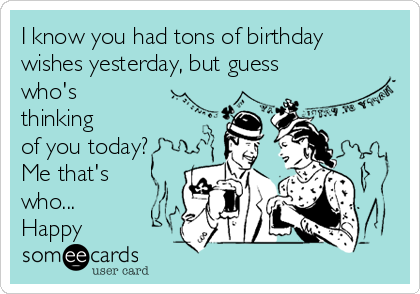I know you had tons of birthday wishes yesterday, but guess who's thinking of you today? Me that's who... Happy
