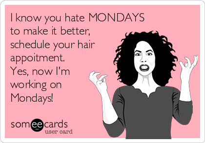 I know you hate MONDAYS to make it better, schedule your hair appoitment. Yes, now I'm working on Mondays!