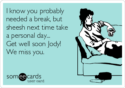 I know you probably needed a break, but sheesh next time take a personal day... Get well soon Jody! We miss you.