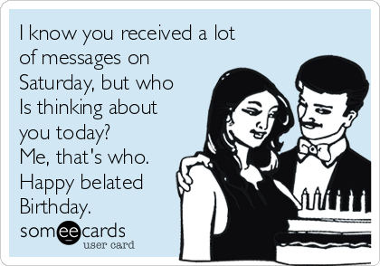 I know you received a lot of messages on Saturday, but who Is thinking about you today? Me, that's who. Happy belated Birthday.
