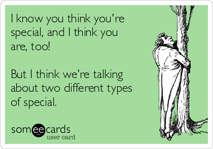 I know you think you're special, and I think you are, too!  But I think we're talking about two different types of special.