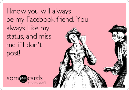 I know you will always be my Facebook friend. You always Like my status, and miss me if I don't post!