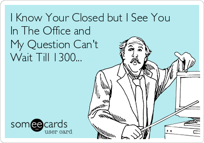 I Know Your Closed but I See You In The Office and My Question Can't Wait Till 1300...