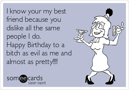 I know your my best friend because you dislike all the same people I do.  Happy Birthday to a bitch as evil as me and almost as pretty!!!!