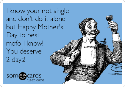 I know your not single and don't do it alone but Happy Mother's Day to best mofo I know! You deserve 2 days!