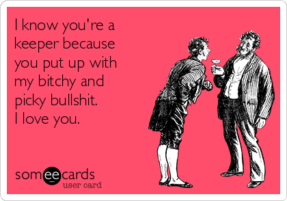 I know you're a keeper because you put up with my bitchy and picky bullshit. I love you.