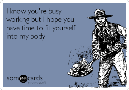 I know you're busy working but I hope you have time to fit yourself into my body