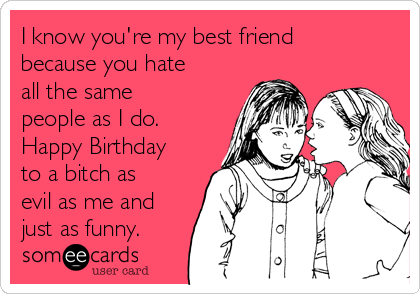 I Know You Re My Best Friend Because You Hate All The Same People As